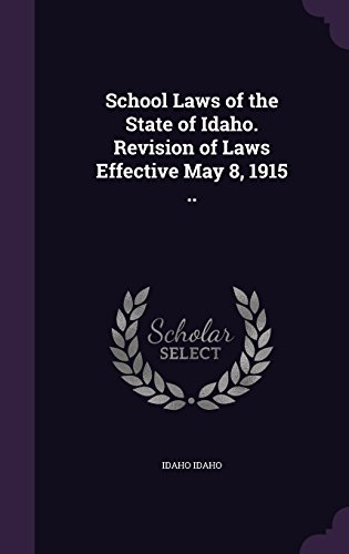 School Laws of the State of Idaho. Revision of Laws Effective May 8, 1915 ..