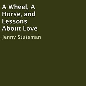 A Wheel, A Horse, and Lessons About Love Hörbuch von Jenny Stutsman Gesprochen von: Elizabeth Beuhring