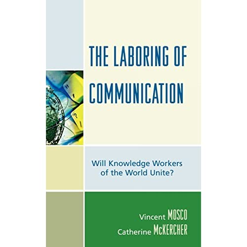 The Laboring Of Communication: Will Knowledge Workers of the World Unite? Mosco,