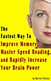 The Fastest Way To Improve Memory, Master Speed Reading, and Rapidly Increase Your Brain Power