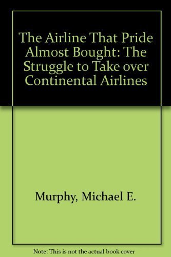 the-airline-that-pride-almost-bought-the-struggle-to-take-over-continental-airlines-1st-edition-by-m