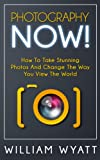 Photography: NOW! - The Ultimate Guide to Take STUNNING Photos And Change the Way You See the World - Master The Art of Digital Photography With Your Camera ... Photography Books, DSLR, Creativity)