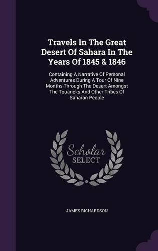 Travels In The Great Desert Of Sahara In The Years Of 1845 & 1846: Containing A Narrative Of Personal Adventures During A Tour Of Nine Months Through ... Touaricks And Other Tribes Of Saharan People