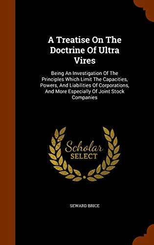 A Treatise On The Doctrine Of Ultra Vires: Being An Investigation Of The Principles Which Limit The Capacities, Powers, And Liabilities Of Corporations, And More Especially Of Joint Stock Companies