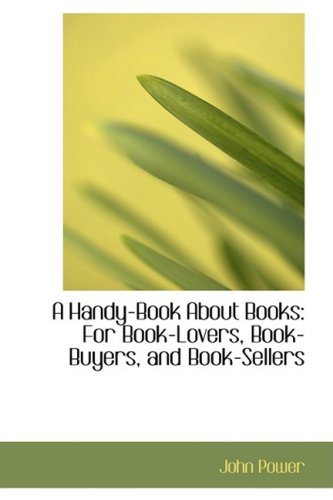 A Handy-Book About Books: For Book-Lovers, Book-Buyers, and Book-Sellers