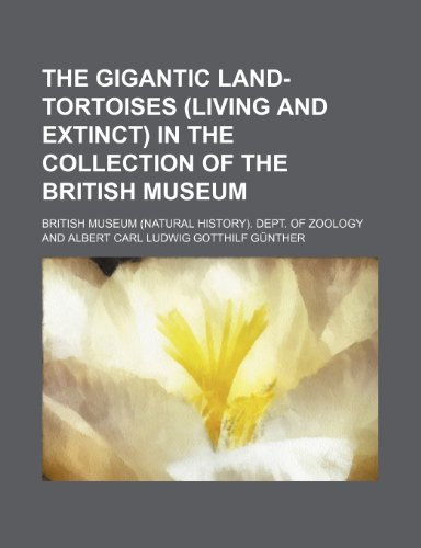The gigantic land-tortoises (living and extinct) in the collection of the British Museum