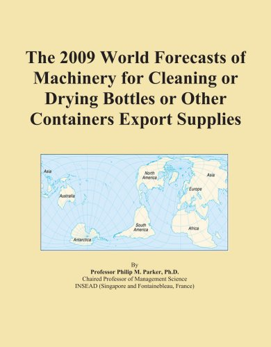 The 2009 World Forecasts of Machinery for Cleaning or Drying Bottles or Other Containers Export Supplies