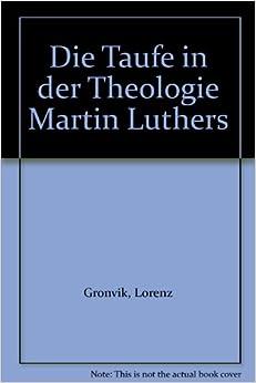 Die Taufe in der Theologie Martin Luthers: Lorenz Gronvik: Amazon.com
