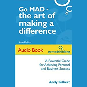 Go MAD - The Art of Making a Difference: Achieving Personal and Business Success | [Andy Gilbert]