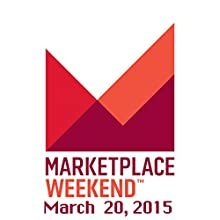 Marketplace Weekend, March 20, 2015  by Lizzie O'Leary Narrated by Lizzie O'Leary