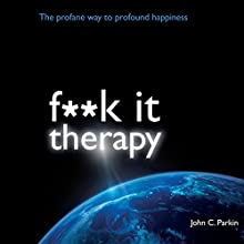 F--k It Therapy: The Profane Way to Profound Happiness (       UNABRIDGED) by John C Parkin Narrated by John C Parkin