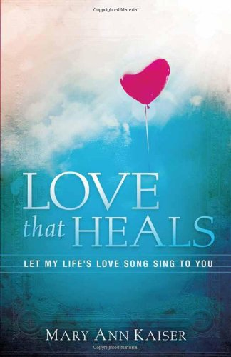 Love That Heals: Let My Life's Love Song Sing to You, Kaiser, Mary Ann