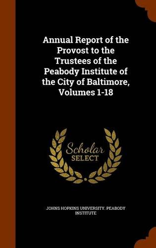 Annual Report of the Provost to the Trustees of the Peabody Institute of the City of Baltimore, Volumes 1-18