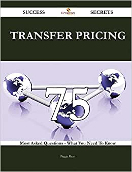 Transfer Pricing 75 Success Secrets: 75 Most Asked Questions On Transfer Pricing - What You Need To Know