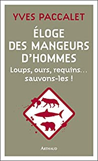 Eloge des mangeurs d'hommes. Loups, ours, requins... sauvons-les ! - Yves Paccalet