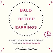 Bald Is Better with Earrings: A Survivor's Guide to Getting Through Breast Cancer (       UNABRIDGED) by Andrea Hutton Narrated by Andrea Hutton