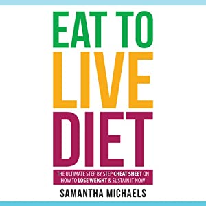 Eat to Live Diet: The Ultimate Step by Step Cheat Sheet on How to Lose Weight & Sustain It Now | [Samantha Michaels]