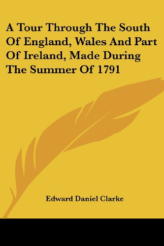 A Tour Through the South of England, Wales and Part of Ireland, Made During the Summer of 1791