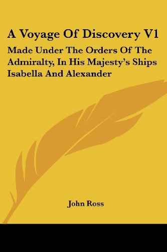 A Voyage of Discovery V1: Made Under the Orders of the Admiralty, in His Majesty's Ships Isabella and Alexander