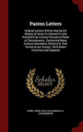 Paston Letters: Original Letters, Written During the Reigns of Henry VI, Edward IV, and Richard III by Various Persons of Rank or Consequence ; ... History ; With Notes Historical and Explanat