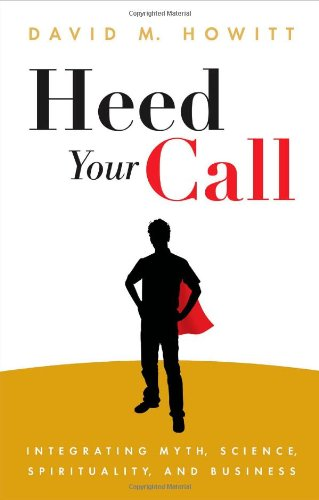 Heed Your Call: Integrating Myth, Science, Spirituality, and Business
