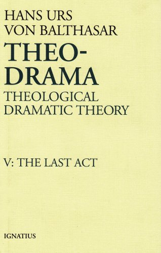 Theo-Drama : Theological Dramatic Theory, Vol. V : The Last Act, HANS URS VON BALTHASAR