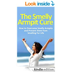 The Smelly Armpit Cure: How to Overcome Smelly Armpits and