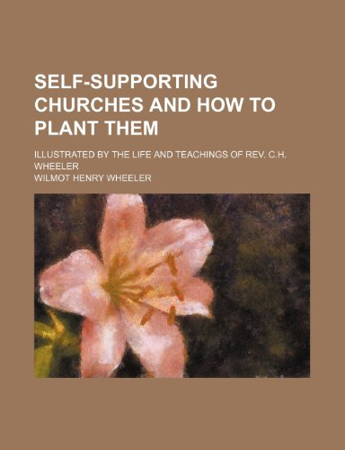 Self-Supporting Churches and How to Plant Them; Illustrated by the Life and Teachings of Rev. C.h. Wheeler