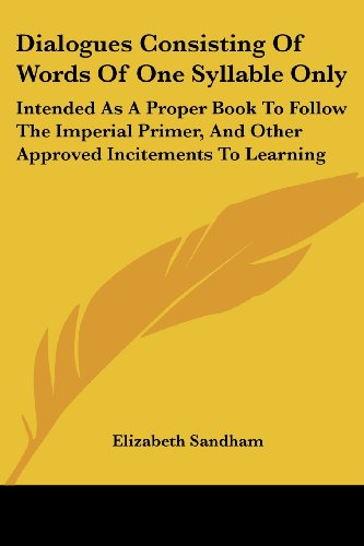 Dialogues Consisting Of Words Of One Syllable Only: Intended As A Proper Book To Follow The Imperial Primer, And Other Approved Incitements To Learning