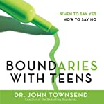Boundaries with Teens: When to Say Yes, How to Say No | John Townsend