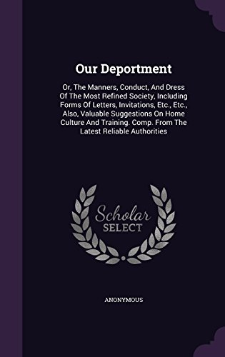 Our Deportment: Or, The Manners, Conduct, And Dress Of The Most Refined Society, Including Forms Of Letters, Invitations, Etc., Etc., Also, Valuable ... Comp. From The Latest Reliable Authorities PDF