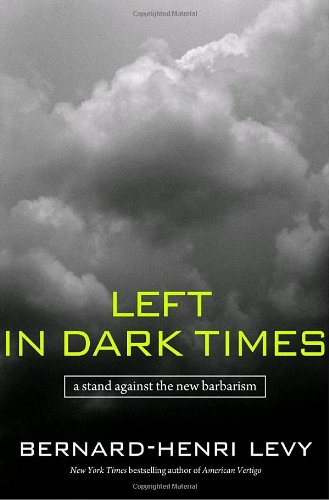 Left in Dark Times: A Stand Against the New Barbarism: Bernard-Henri Levy: 9781400064359: Amazon.com: Books