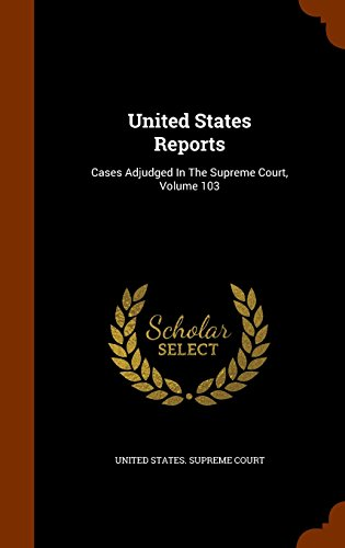 United States Reports: Cases Adjudged In The Supreme Court, Volume 103
