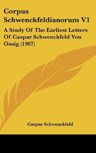 Corpus Schwenckfeldianorum V1: A Study of the Earliest Letters of Caspar Schwenckfeld Von Ossig (1907)