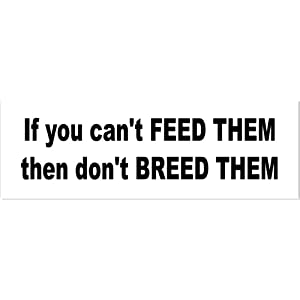 if you can t feed them don t breed them