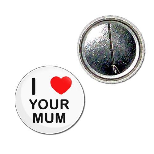 I Love Your Mum - 25mm Knopf-Abzeichen