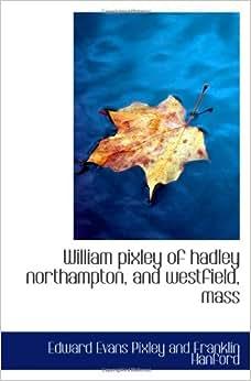William pixley of hadley northampton, and westfield, mass: Edward