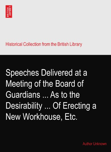 Speeches Delivered at a Meeting of the Board of Guardians ... As to the Desirability ... Of Erecting a New Workhouse, Etc. PDF