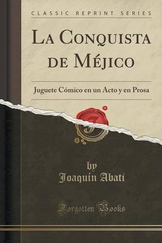 La Conquista de Méjico: Juguete Cómico en un Acto y en Prosa (Classic Reprint)