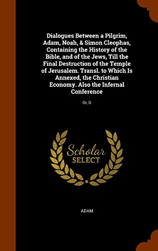 Dialogues Between a Pilgrim, Adam, Noah, & Simon Cleophas, Containing the History of the Bible, and of the Jews, Till the Final Destruction of the ... Economy. Also the Infernal Conference: Or, D