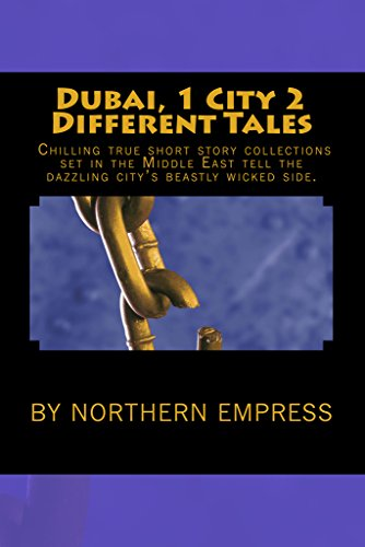 Book: Dubai, 1 City 2 Different Tales - Chilling True Short Story Collections Set In The Middle East Tell The Dazzling City's Beastly Wicked Side. by Northern Empress