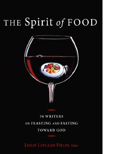 The Spirit of Food: Thirty-Four Writers on Feasting and Fasting Toward God, Leslie Field
