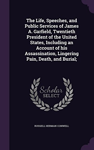 The Life, Speeches, and Public Services of James A. Garfield, Twentieth President of the United States, Including an Account of his Assassination, Lingering Pain, Death, and Burial;