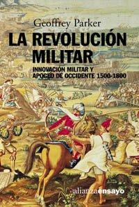 La revolución militar: Innovación militar y apogeo de Occidente, 1500-1800 (Alianza Ensayo)