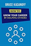 How to Grow Your Career By Helping Others
