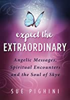 Expect the Extraordinary: Angelic Messages, Spiritual Encounters and the Soul of Skye