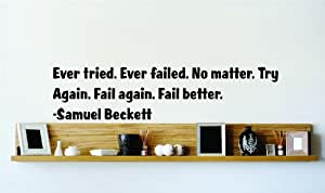 Ever tried. Ever failed. No matter. Try Again. Fail again. Fail better. - Samuel Beckett Famous Inspirational Life Quote Vinyl Wall Decal - Picture Art Image Living Room Bedroom Home Decor Peel & Stick Sticker Graphic Design Wall Decal - Size : 4 Inches X 16 Inches - 22 Colors Available