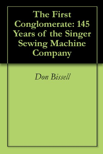 The First Conglomerate: 145 Years of the Singer Sewing Machine Company (Digital Sewing Machine Singer compare prices)