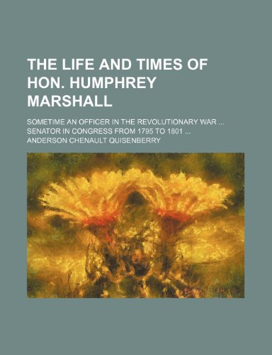 The Life and Times of Hon. Humphrey Marshall; Sometime an Officer in the Revolutionary War Senator in Congress From 1795 to 1801