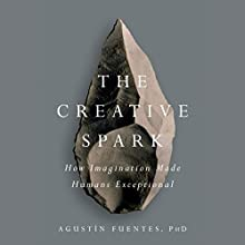 The Creative Spark: How Imagination Made Humans Exceptional Audiobook by Agustín Fuentes Narrated by Agustín Fuentes